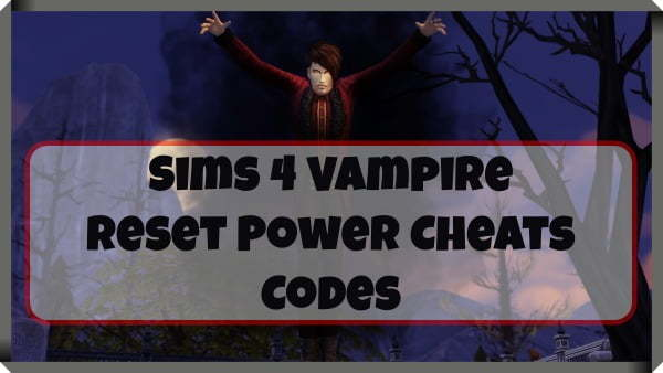 Sims 4 Vampire Reset Power Cheats Codes